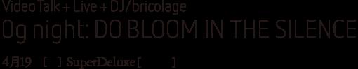 Video Talk & Live & DJ/bricolage 0g night: Do Bloom in the Silence|4月19日[土]SuperDeluxe[六本木]